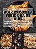 Dulces con la freidora de aire: Desayuno dulce y salado con la freidora de aire. Contiene recetas de pasteles y galletas para hacer en minutos (Spanish Edition)