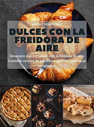 Dulces con la freidora de aire: Desayuno dulce y salado con la freidora de aire. Contiene recetas de pasteles y galletas para hacer en minutos