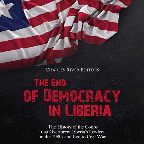 The End of Democracy in Liberia Audiobook By Charles River Editors cover art