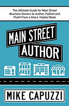 Main Street Author: The Ultimate Guide for Main Street Business Owners to Author, Publish and Profit From a Short, Helpful Book (English Edition) por [Mike Capuzzi]