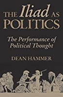 The Iliad as Politics: The Performance of Political Thought (Oklahoma Series in Classical Culture Series) by Dean Hammer(2002-03-15)
