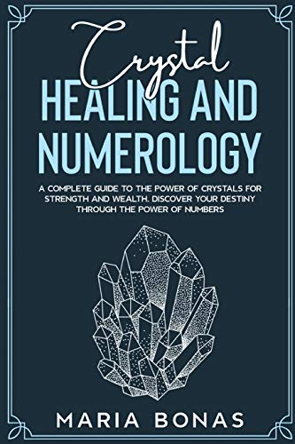 Crystal Healing and Numerology: A Complete Guide to the Power of Crystals for Strength and Wealth. Discover your destiny Through The power of numbers