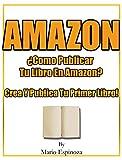 Amazon ¿Como Publicar Tu Libro En Amazon?: Crea Y Publica Tu Primer Libro...