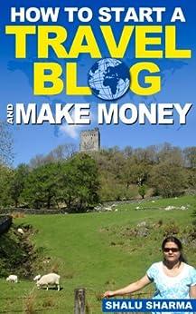 How To Start A Travel Blog And Make Money (English Edition) de [Shalu Sharma]