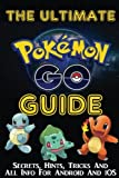 THE ULTIMATE POKEMON GO GUIDE: Secrets, Hints, Tricks, All Info For Android And iOS: (The Ultimate Unofficial Starters Guide for Pokemon Go) (Pokemon Go Handbooks)