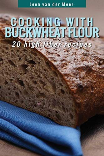 Cooking With Buckwheat Flour: 20 High Fiber Recipes (Wheat flour alternatives) (Volume 4)