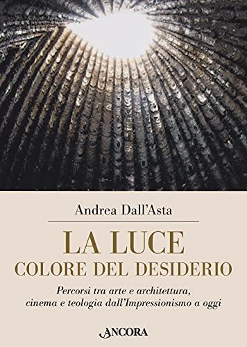 La luce colore del desiderio. Percorsi tra arte e architettura, cinema e teologia dall'Impressionismo a oggi