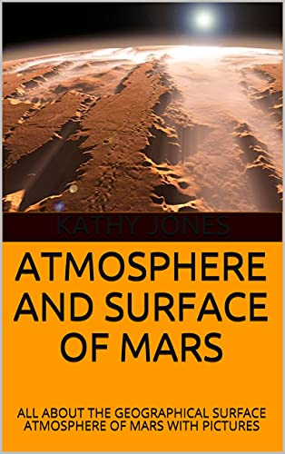 ATMOSPHERE AND SURFACE OF MARS: ALL ABOUT THE GEOGRAPHICAL SURFACE ATMOSPHERE OF MARS WITH PICTURES (English Edition)
