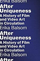 After Uniqueness: A History of Film and Video Art in Circulation (Film and Culture)