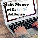 Google AdSense: Make Money with Google AdSense: Your Easy Guide in Monetizing Your Online Content