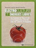 Electroculture et énergies libres - Les bienfaits de l'électricité et du magnétisme naturels pour des cultures écologiques de Maxence Layet