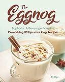 The Eggnog Euphoria: A Beverage Paradise Comprising 30 Lip-smacking Recipes