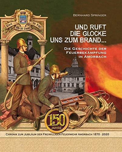 Und ruft die Glocke uns zum Brand ... Die Geschichte der Feuerbekämpfung in Amorbach: 150 Jahre - Chronik zum Jubiläum der Freiwilligen Feuerwehr Amorbach 1870-2020