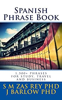 Spanish Phrase Book: 1,500+ phrases for study, travel and business by [S.M. Zas Rey PhD, J Barlow PhD, Clic-books Digital Media]
