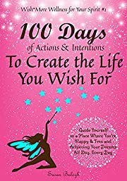 100 Days of Actions & Intentions to Create the Life You Wish For: Guide Yourself to a Place Where You're Happy & Free and Achieving Your Dreams. All Day, ... Day. (Wish*More Wellness for Your Spirit)