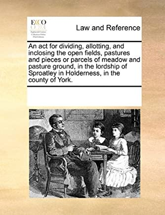 An act for dividing, allotting, and inclosing the open fields, pastures and pieces or parcels of meadow and pasture ground, in the lordship of Sproatley in Holderness, in the county of York. by See Notes Multiple Contributors (2010-06-01)