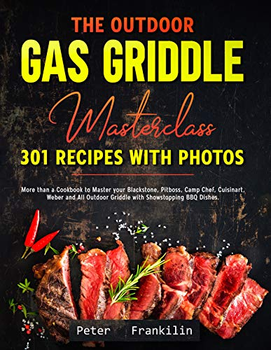 The Outdoor Gas Griddle Masterclass 301 Recipes with Photos: More than a Cookbook to Master your Blackstone, Pitboss, Camp Chef, Cuisinart, Weber and All ... Dishes (Barbecue and Grill Masterclass 8)