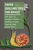 Paper Quilling Tips For Novice: 30+ Basic & Complex Paper Quilling Project Step By Step Instructions: What Is Paper Quilling (English Edition)