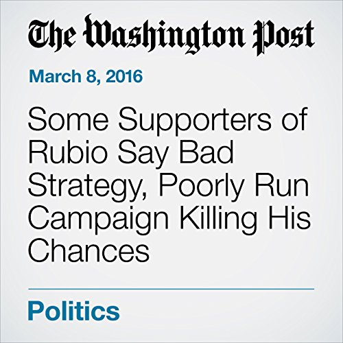 Some Supporters of Rubio Say Bad Strategy, Poorly Run Campaign Killing His Chances cover art