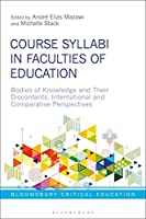 Course Syllabi in Faculties of Education: Bodies of Knowledge and Their Discontents, International and Comparative Perspectives (Bloomsbury Critical Education)