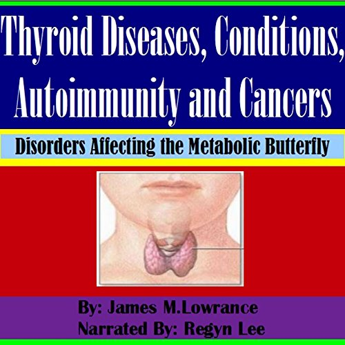 Thyroid Diseases, Conditions, Autoimmunity and Cancers     Disorders Affecting the Metabolic Butterfly              By:                                                                                                                                 James M. Lowrance                               Narrated by:                                                                                                                                 Regyn Lee                      Length: 55 mins     7 ratings     Overall 4.4