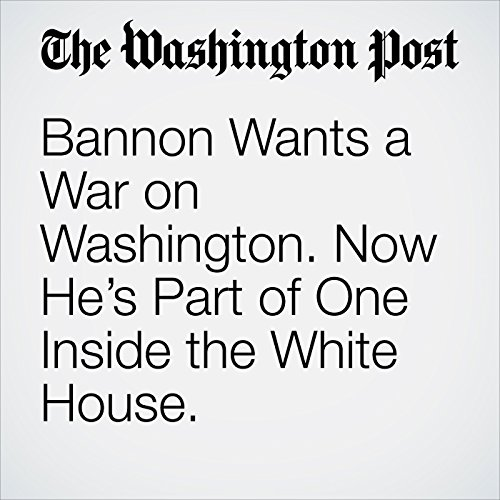Bannon Wants a War on Washington. Now He's Part of One Inside the White House. copertina