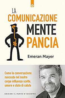 La comunicazione mente-pancia: Come la conversazione nascosta nel nostro corpo influenza scelte, umore e stato di salute di [Emeran Mayer]