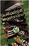 Guía para el vegetariano: Descubra los beneficios, como volverse fácilmente en vegetariano, recetas y mucho mas!