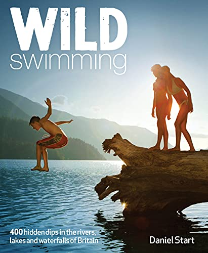 Start, D: Wild Swimming: 300 Hidden Dips in the Rivers, Lakes and Waterfalls of Britain