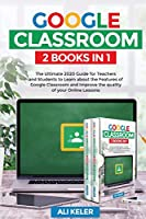 Google Classroom - 2 Books in 1: The Ultimate 2020 Guide for Teachers and Students to Learn about the Features of Google Classroom and Improve the quality of your Online Lessons