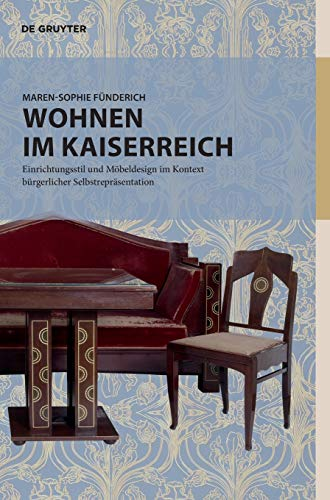 Wohnen im Kaiserreich: Einrichtungsstil und Möbeldesign im Kontext bürgerlicher Selbstrepräsentation