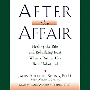 After the Affair  Healing the Pain and Rebuilding Trust When a Partner Has Been Unfaithful