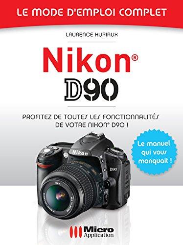 Nikon D90 - Le mode d'emploi complet : Profitez de toutes les fonctionnalités de votre Nikon D90 ! (French Edition)