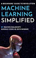 Machine Learning Simplified: A Beginners' Guide To Revolution