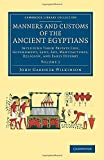 Manners and Customs of the Ancient Egyptians: Volume 1: Including their Private Life, Government, Laws, Art, Manufactures, Religion, and Early History (Cambridge Library Collection - Egyptology)