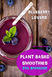 Plant Based Smoothies: Feel Energized - Blueberry Lovers (Healthy Smoothie Recipes)