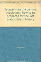 Escape From The Coming Tribulation: How to Be Prepared for the Last Great Crisis of History