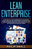 Lean Enterprise: A One Step At A Time Entrepreneur's Management Guide To Building and Continuously Scaling Up Your Business: Boost Productivity and Achieve Goals By Implementing Six Sigma And Kanban