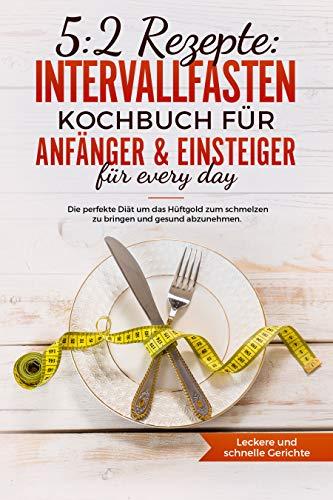 5:2 Rezepte : Intervallfasten Kochbuch für Anfänger & Einsteiger für every day -die perfekte Diät um das Hüftgold zum schmelzen