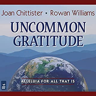 Uncommon Gratitude     Alleluia for All That Is              By:                                                                                                                                 Joan Chittister,                                                                                        Rowan Williams                               Narrated by:                                                                                                                                 Joan Chittister O.S.B.,                                                                                        Dan Havron O.F.M.                      Length: 5 hrs and 4 mins     11 ratings     Overall 4.4