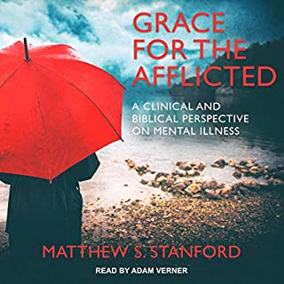 Grace for the Afflicted     A Clinical and Biblical Perspective on Mental Illness              By:                                                                                                                                 Matthew S. Stanford                               Narrated by:                                                                                                                                 Adam Verner                      Length: 8 hrs and 4 mins     4 ratings     Overall 5.0