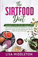 The Sirtfood Diet: Beginner's guide for fast weight loss, burn fat and activates the metabolism with the help of Sirt foods. Includes delicious and healthy recipes for your meal plan.