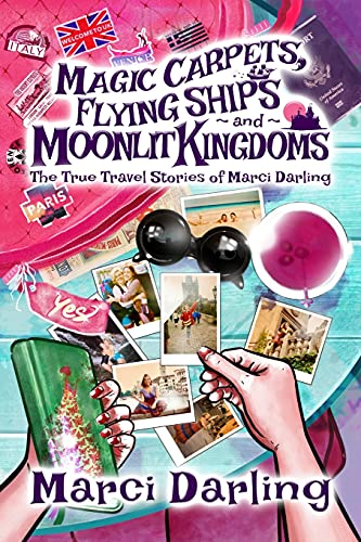 Magic Carpets, Flying Ships, and Moonlit Kingdoms: The True Travel Stories of Marci Darling