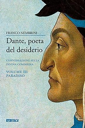 Dante, poeta del desiderio – Volume III: Conversazioni sulla Divina Commedia. Volume III Paradiso (Saggi)