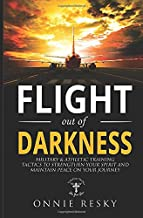Flight Out of Darkness: Military and Athletic Training Tactics to Strengthen your Spirit and Maintain Peace on Your Journey