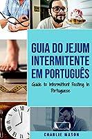 Guia do Jejum Intermitente Em português/ Guide to Intermittent Fasting In Portuguese: Descubra Tudo que Precisa Sobre Jejum Intermitente e Todos os Benefícios Associados a Ele
