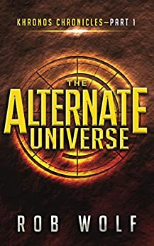 The Alternate Universe (Khronos Chronicles Book 1) by [Rob Wolf]