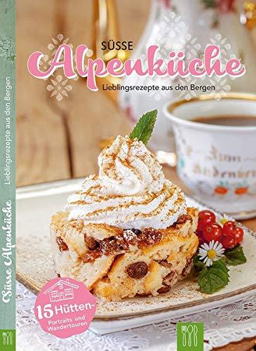 Süsse Alpenküche: Lieblingsrezepte aus den Bergen