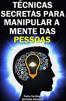 Técnicas Secretas para Manipular a Mente das Pessoas: E como evitar que você seja manipulado por [Pedro Santiago, Editora PESAFRA]