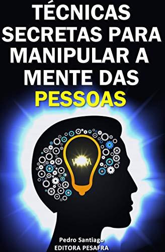 Técnicas Secretas para Manipular a Mente das Pessoas: E como evitar que você seja manipulado (Portuguese Edition)